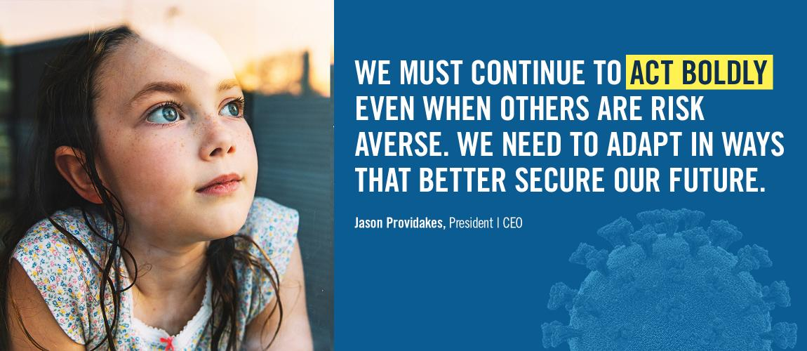 We must continue to act boldly, even when other are risk averse. We need to adapt in ways that better secure our future.